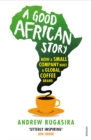 Image for A good African story  : how a small company built a global coffee brand