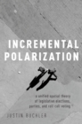 Image for Incremental Polarization: A Unified Spatial Theory of Legislative Elections, Parties and Roll Call Voting