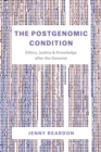 Image for The postgenomic condition: ethics, justice, and knowledge after the genome