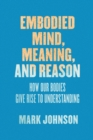 Image for Embodied mind, meaning, and reason: how our bodies give rise to understanding