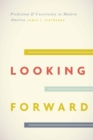 Image for Looking forward: prediction and uncertainty in modern America