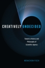 Image for Creatively Undecided: Toward a History and Philosophy of Scientific Agency