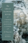Image for The great flowing river: a memoir of China, from Manchuria to Taiwan