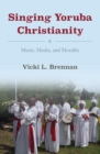 Image for Singing Yoruba Christianity: music, media, and morality