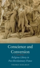 Image for Conscience and conversion: religious liberty in post-revolutionary france