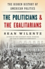 Image for The politicians & the egalitarians  : the hidden history of American politics