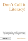 Image for Don't call it literacy!  : what every teacher needs to know about speaking, listening, reading and writing