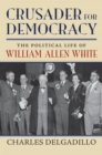 Image for Crusader for democracy: the political life of William Allen White