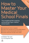 Image for How to master your medical school finals: the complete guide to passing and excelling in your medical school exams