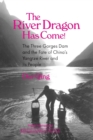 Image for The River Dragon Has Come!: Three Gorges Dam and the Fate of China's Yangtze River and Its People : Three Gorges Dam and the Fate of China's Yangtze River and Its People