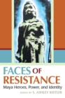 Image for Faces of Resistance: Maya Heroes, Power, and Identity