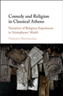 Image for Comedy and Religion in Classical Athens: Narratives of Religious Experiences in Aristophanes' Wealth