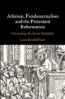 Image for Atheism, fundamentalism and the protestant reformation: uncovering the secret sympathy