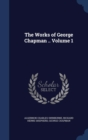 Image for The Works of George Chapman .. Volume 1