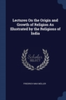 Image for Lectures on the Origin and Growth of Religion as Illustrated by the Religions of India