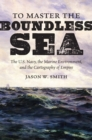 Image for To Master the Boundless Sea: The U.s. Navy, the Marine Environment, and the Cartography of Empire