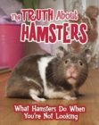Image for The truth about hamsters  : what hamsters do when you're not looking