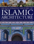 Image for An illustrated history of Islamic architecture  : an introduction to the architectural wonders of Islam, from mosques, tombs and mausolea to gateways, palaces and citadels