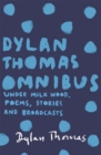 Image for The Dylan Thomas omnibus  : Under Milk Wood, poems, stories and broadcasts