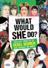 Image for What would she do?  : real-life stories of 25 rebel women who changed the world