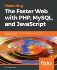 Image for Mastering the faster web with PHP, MySQL, and JavaScript: develop state-of-the-art web applications using the latest web technologies