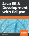 Image for Java EE 8 Development with Eclipse: Develop, test, and troubleshoot Java Enterprise applications rapidly with Eclipse, 3rd Edition