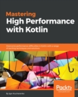 Image for Mastering high performance with Kotlin: overcome performance difficulties in Kotlin with a range of exciting techniques and solutions