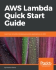 Image for AWS Lambda Quick Start Guide: Learn how to build and deploy serverless applications on AWS