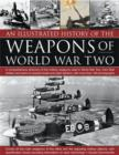 Image for An illustrated history of the weapons of World War Two  : a comprehensive directory of the military weapons used in World War Two, from field artillery and tanks to torpedo boats and night fighters,