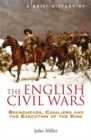 Image for A brief history of the English civil wars  : Roundheads, Cavaliers and the execution of the King