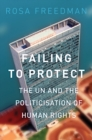 Image for Failing to protect  : the UN and the politicisation of human rights