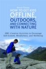 Image for How to get kids offline, outdoors, and connecting with nature  : 200+ creative activities to encourage self-esteem, mindfulness, and wellbeing