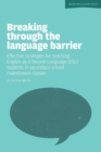 Image for Breaking Through the Language Barrier : Effective Strategies for Teaching English as a Second Language (ESL) to Secondary School Students in Mainstream Classes