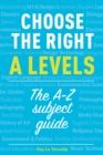 Image for Choose the right A levels  : the A-Z subject guide