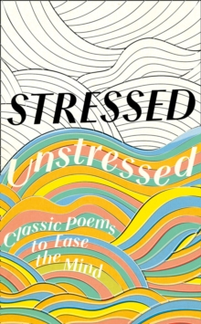Stressed, unstressed  : classic poems to ease the mind - Bate, Jonathan