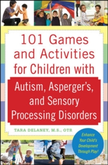 101 games and activities for children with autism, Asperger's, and sensory processing disorders - Delaney, Tara