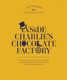 Inside Charlie's chocolate factory  : the complete story of Willy Wonka, the golden ticket and Roald Dahl's most famous creation - Dahl, Roald