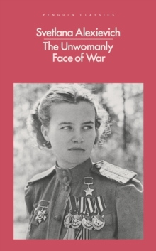 The unwomanly face of war  : an oral history of women in World War II - Alexievich, Svetlana