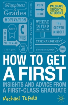 How to get a first  : insights and advice from a first-class graduate