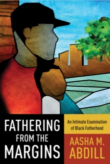 Image for Fathering from the margins: an intimate examination of black fatherhood