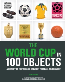 The World Cup in 100 objects  : a history of the world's greatest football tournament - Spragg, Iain