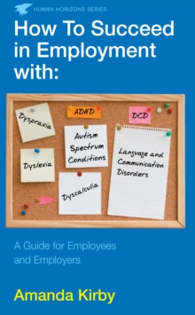 How to succeed in employment with specific learning difficulties  : `autism spectrum conditions `dyslexia `dyspraxia `DCD `ADHD `dyscalculia `language and communication disorders - Kirby
