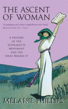 The ascent of woman  : a history of the suffragette movement and the ideas behind it