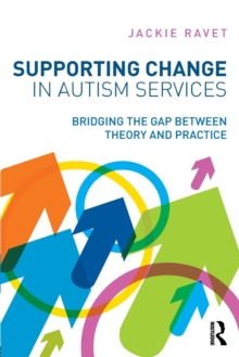 Supporting change in autism services  : bridging the gap between theory and practice - Ravet, Jackie (University of Aberdeen, UK)
