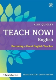 Teach now! English  : becoming a great English teacher - Quigley, Alex (Huntington School, UK)