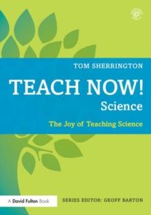 Teach now! Science  : the joy of teaching science - Sherrington, Tom (King Edward VI Grammar School, UK)