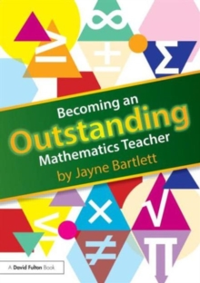Becoming an outstanding mathematics teacher - Bartlett, Jayne (Independent Trainer and Consultant, UK)