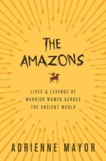 The Amazons  : lives and legends of warrior women across the ancient world