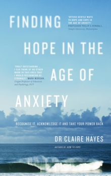 Finding hope in the age of anxiety  : recognise it, acknowledge it and take your power back