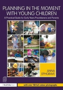 Planning in the moment with young children  : a practical guide for early years practitioners and parents - Ephgrave, Anna (Assistant Head Teacher, Carterhatch Infant School, UK)